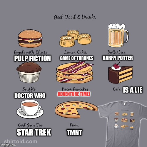 A bunch of geek foods from a t-shirt I have for Geek Week! |  GAME OF THRONES; HARRY POTTER; PULP FICTION; IS A LIE; ADVENTURE TIME! DOCTOR WHO; STAR TREK; TMNT | image tagged in memes,geek week,geek foods,video games,reference | made w/ Imgflip meme maker