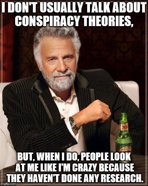 The Most Interesting Man In The World Meme | I DON'T USUALLY TALK ABOUT CONSPIRACY THEORIES, BUT, WHEN I DO, PEOPLE LOOK AT ME LIKE I'M CRAZY BECAUSE THEY HAVEN'T DONE ANY RESEARCH. | image tagged in memes,the most interesting man in the world | made w/ Imgflip meme maker