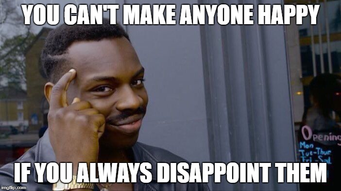 Roll Safe Think About It Meme | YOU CAN'T MAKE ANYONE HAPPY IF YOU ALWAYS DISAPPOINT THEM | image tagged in memes,roll safe think about it | made w/ Imgflip meme maker