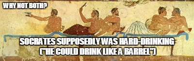 "WHY NOT BOTH? SOCRATES SUPPOSEDLY WAS HARD-DRINKING (""HE COULD DRINK LIKE A BARREL"") 