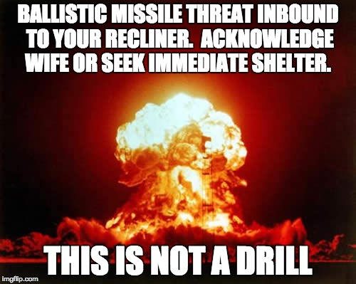 Nuclear Explosion | BALLISTIC MISSILE THREAT INBOUND TO YOUR RECLINER.  ACKNOWLEDGE WIFE OR SEEK IMMEDIATE SHELTER. THIS IS NOT A DRILL | image tagged in memes,nuclear explosion | made w/ Imgflip meme maker