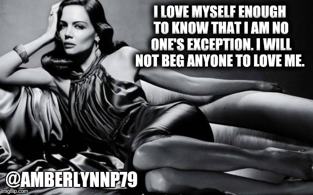 Woman | I LOVE MYSELF ENOUGH TO KNOW THAT I AM NO ONE'S EXCEPTION. I WILL NOT BEG ANYONE TO LOVE ME. @AMBERLYNNP79 | image tagged in woman | made w/ Imgflip meme maker