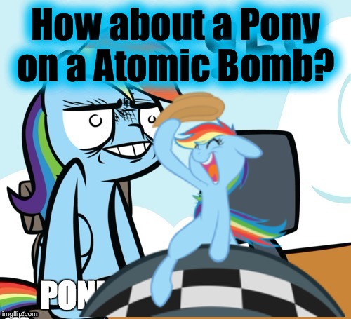 How about a Pony on a Atomic Bomb? | made w/ Imgflip meme maker