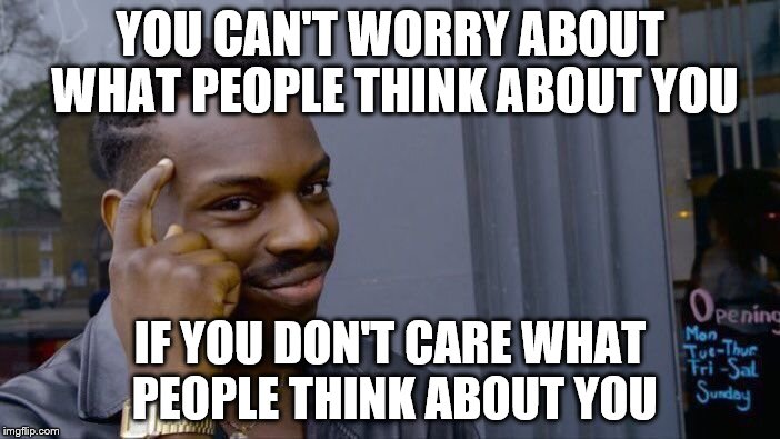 Roll Safe Think About It Meme | YOU CAN'T WORRY ABOUT WHAT PEOPLE THINK ABOUT YOU IF YOU DON'T CARE WHAT PEOPLE THINK ABOUT YOU | image tagged in memes,roll safe think about it | made w/ Imgflip meme maker