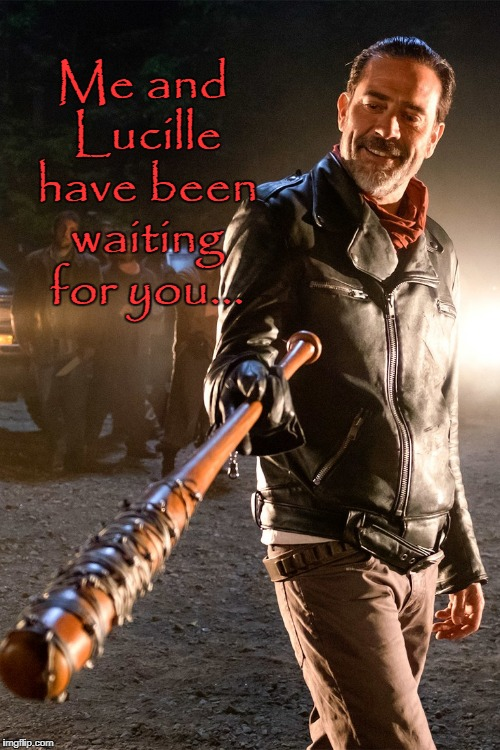 Nagen & Lucille waiting for you | Me and Lucille have been waiting for you... | image tagged in negan with lucille | made w/ Imgflip meme maker