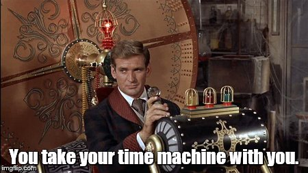 You take your time machine with you. | made w/ Imgflip meme maker