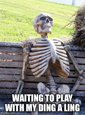 Waiting Skeleton Meme | WAITING TO PLAY WITH MY DING A LING | image tagged in memes,waiting skeleton | made w/ Imgflip meme maker