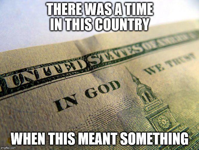 THERE WAS A TIME IN THIS COUNTRY WHEN THIS MEANT SOMETHING | image tagged in money | made w/ Imgflip meme maker
