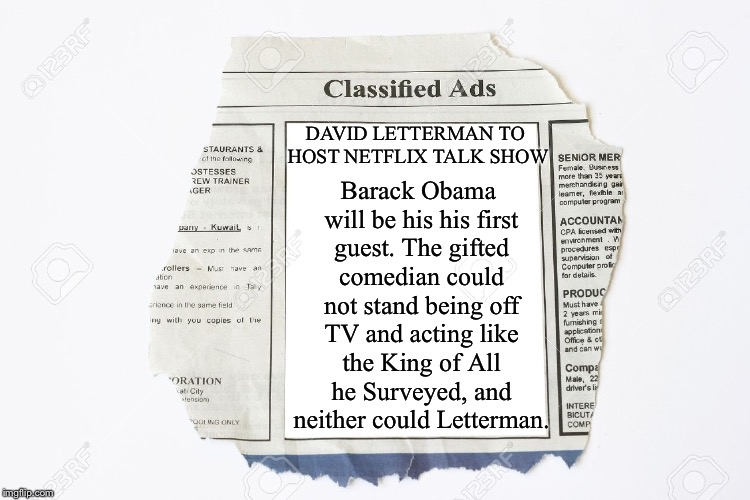 From Argus Hamilton | DAVID LETTERMAN TO HOST NETFLIX TALK SHOW Barack Obama will be his his first guest. The gifted comedian could not stand being off TV and act | image tagged in classified ads,memes,david letterman,barack obama,news,newspaper | made w/ Imgflip meme maker