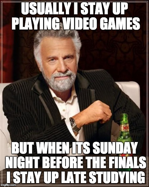 The Most Interesting Man In The World Meme | USUALLY I STAY UP PLAYING VIDEO GAMES BUT WHEN ITS SUNDAY NIGHT BEFORE THE FINALS I STAY UP LATE STUDYING | image tagged in memes,the most interesting man in the world | made w/ Imgflip meme maker