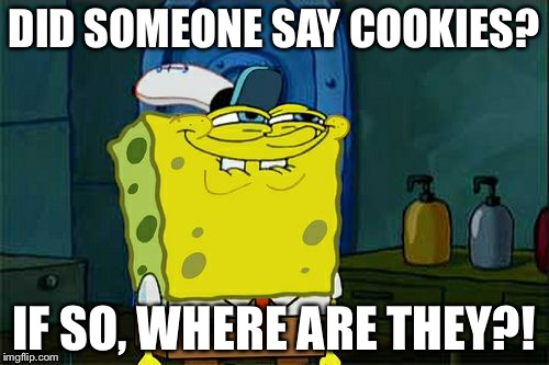 Dont You Squidward Meme | DID SOMEONE SAY COOKIES? IF SO, WHERE ARE THEY?! | image tagged in memes,dont you squidward | made w/ Imgflip meme maker
