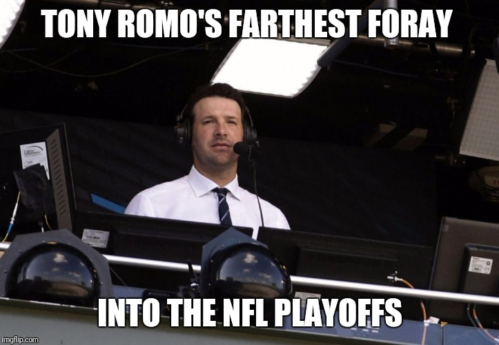 Tony Romo | TONY ROMO'S FARTHEST FORAY INTO THE NFL PLAYOFFS | image tagged in tony romo | made w/ Imgflip meme maker