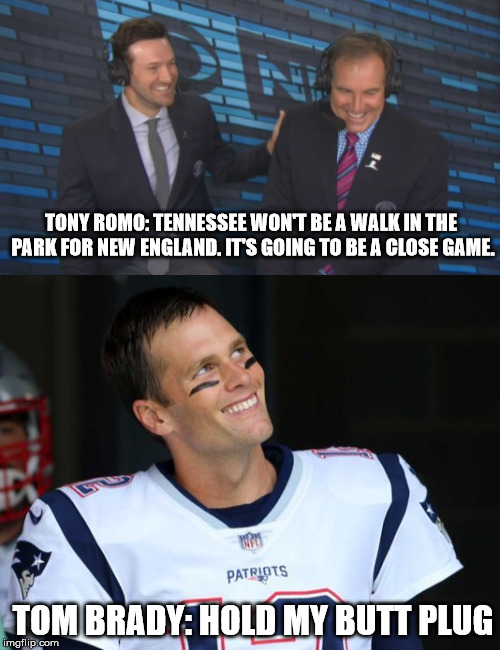 TONY ROMO: TENNESSEE WON'T BE A WALK IN THE PARK FOR NEW ENGLAND. IT'S GOING TO BE A CLOSE GAME. TOM BRADY: HOLD MY BUTT PLUG | image tagged in tom brady | made w/ Imgflip meme maker