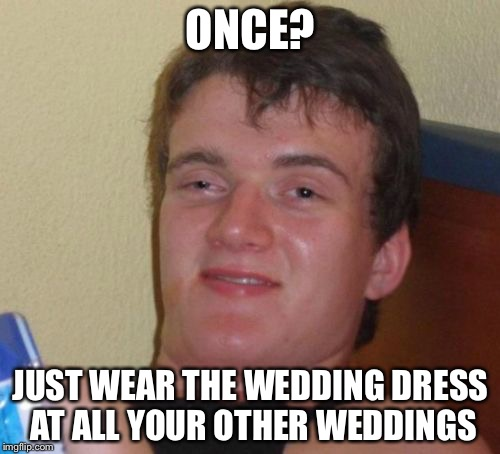 10 Guy Meme | ONCE? JUST WEAR THE WEDDING DRESS AT ALL YOUR OTHER WEDDINGS | image tagged in memes,10 guy | made w/ Imgflip meme maker
