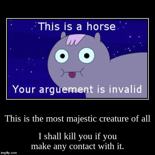 This is the most majestic creature of all | I shall kill you if you make any contact with it. | image tagged in funny,demotivationals | made w/ Imgflip demotivational maker