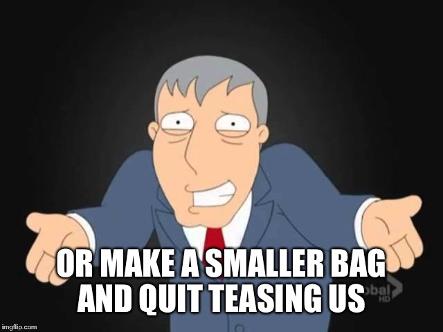 OR MAKE A SMALLER BAG AND QUIT TEASING US | made w/ Imgflip meme maker