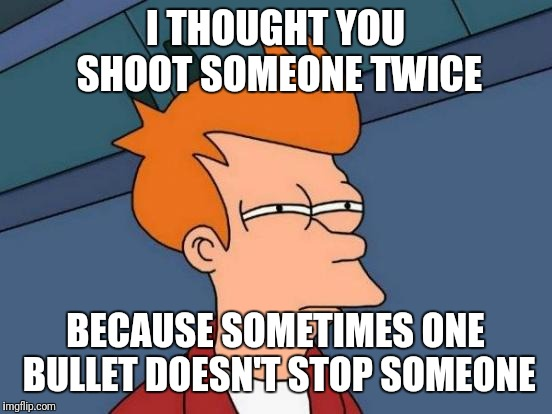 Futurama Fry Meme | I THOUGHT YOU SHOOT SOMEONE TWICE BECAUSE SOMETIMES ONE BULLET DOESN'T STOP SOMEONE | image tagged in memes,futurama fry | made w/ Imgflip meme maker