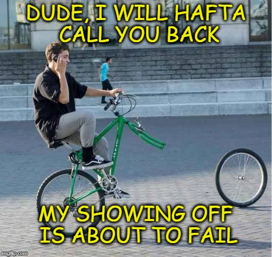 Show off fail | DUDE, I WILL HAFTA CALL YOU BACK MY SHOWING OFF IS ABOUT TO FAIL | image tagged in fail | made w/ Imgflip meme maker