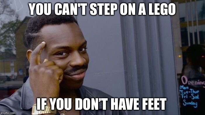 Roll Safe Think About It Meme | YOU CAN'T STEP ON A LEGO IF YOU DON'T HAVE FEET | image tagged in memes,roll safe think about it | made w/ Imgflip meme maker