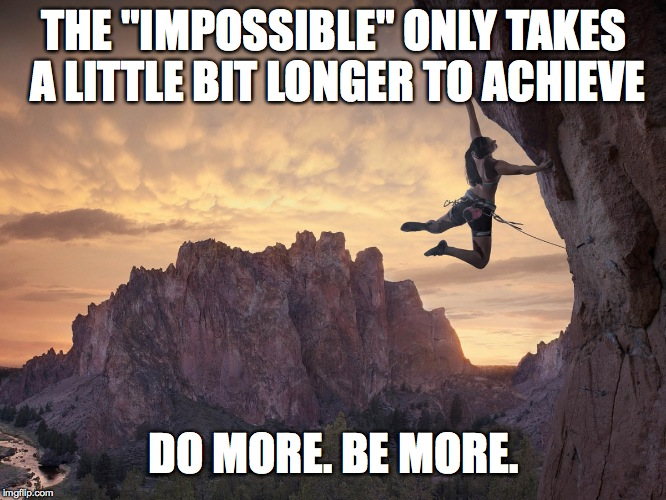 "THE ""IMPOSSIBLE"" ONLY TAKES A LITTLE BIT LONGER TO ACHIEVE DO MORE. BE MORE. 