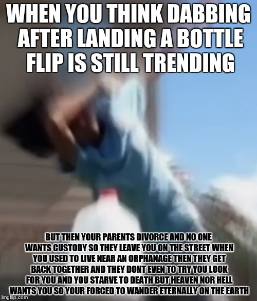 WHEN YOU THINK DABBING AFTER LANDING A BOTTLE FLIP IS STILL TRENDING BUT THEN YOUR PARENTS DIVORCE AND NO ONE WANTS CUSTODY SO THEY LEAVE YO | image tagged in what am i doing with my life,my life is a lie | made w/ Imgflip meme maker