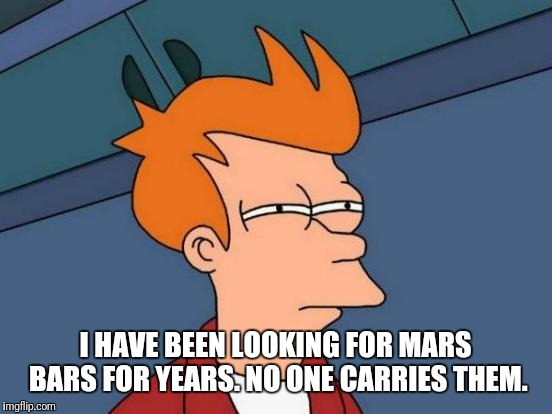 Futurama Fry Meme | I HAVE BEEN LOOKING FOR MARS BARS FOR YEARS. NO ONE CARRIES THEM. | image tagged in memes,futurama fry | made w/ Imgflip meme maker