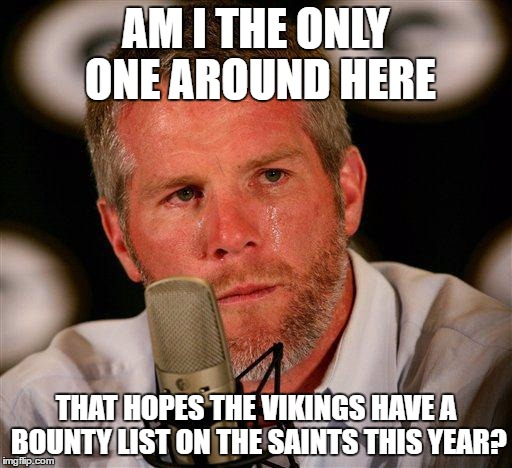 Brett Favre |  AM I THE ONLY ONE AROUND HERE; THAT HOPES THE VIKINGS HAVE A BOUNTY LIST ON THE SAINTS THIS YEAR? | image tagged in brett favre | made w/ Imgflip meme maker