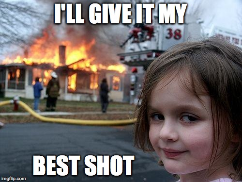 Disaster Girl Meme | I'LL GIVE IT MY BEST SHOT | image tagged in memes,disaster girl | made w/ Imgflip meme maker