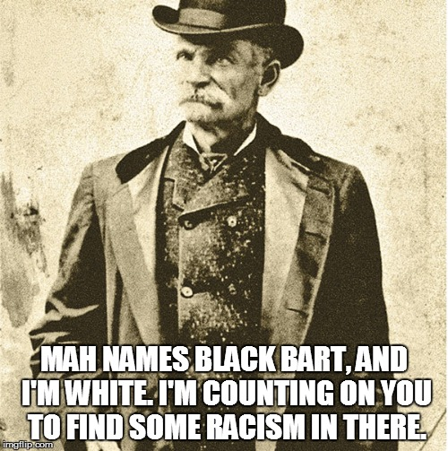 Racist pigs | MAH NAMES BLACK BART, AND I'M WHITE. I'M COUNTING ON YOU TO FIND SOME RACISM IN THERE. | image tagged in racism | made w/ Imgflip meme maker