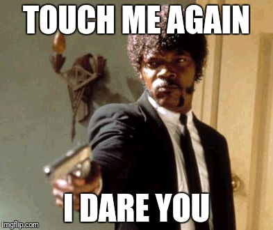 Say That Again I Dare You Meme | TOUCH ME AGAIN I DARE YOU | image tagged in memes,say that again i dare you | made w/ Imgflip meme maker