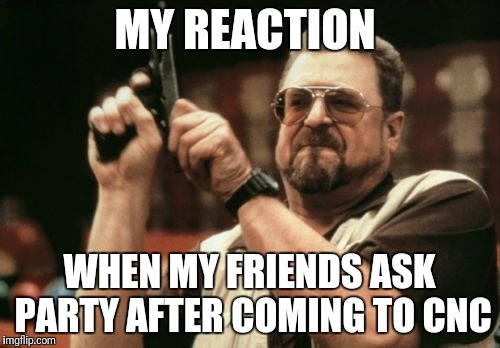 Am I The Only One Around Here Meme | MY REACTION WHEN MY FRIENDS ASK PARTY AFTER COMING TO CNC | image tagged in memes,am i the only one around here | made w/ Imgflip meme maker