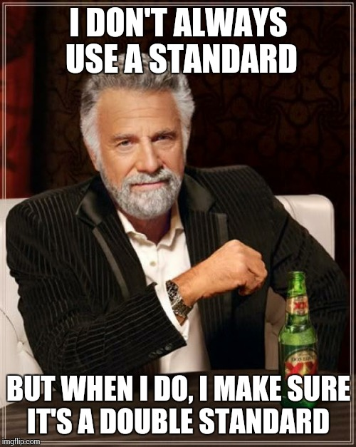 When I Standard.... | I DON'T ALWAYS USE A STANDARD BUT WHEN I DO, I MAKE SURE IT'S A DOUBLE STANDARD | image tagged in memes,the most interesting man in the world,double standard | made w/ Imgflip meme maker
