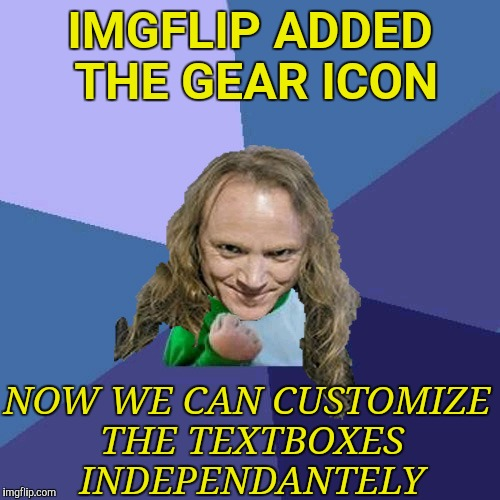 Kickass feature for sure! | IMGFLIP ADDED THE GEAR ICON NOW WE CAN CUSTOMIZE THE TEXTBOXES INDEPENDANTELY | image tagged in success powermetalhead,independence,memes,imgflip,new feature,gear | made w/ Imgflip meme maker