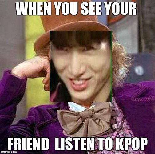Creepy Condescending Wonka Meme | WHEN YOU SEE YOUR FRIEND  LISTEN TO KPOP | image tagged in memes,creepy condescending wonka | made w/ Imgflip meme maker