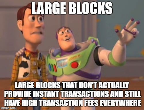 X, X Everywhere Meme | LARGE BLOCKS LARGE BLOCKS THAT DON'T ACTUALLY PROVIDE INSTANT TRANSACTIONS AND STILL HAVE HIGH TRANSACTION FEES EVERYWHERE | image tagged in memes,x,x everywhere,x x everywhere | made w/ Imgflip meme maker