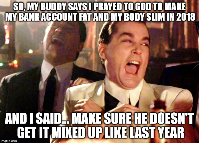 Good Fellas Hilarious | SO, MY BUDDY SAYS I PRAYED TO GOD TO MAKE MY BANK ACCOUNT FAT AND MY BODY SLIM IN 2018 AND I SAID... MAKE SURE HE DOESN'T GET IT MIXED UP LI | image tagged in memes,good fellas hilarious | made w/ Imgflip meme maker