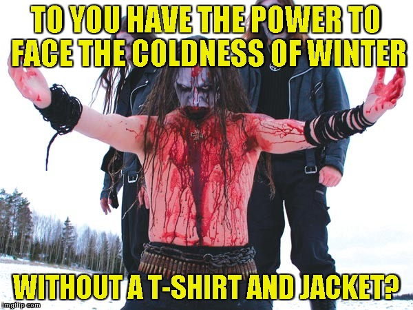 TO YOU HAVE THE POWER TO FACE THE COLDNESS OF WINTER WITHOUT A T-SHIRT AND JACKET? | made w/ Imgflip meme maker