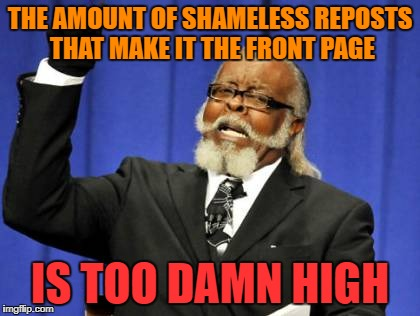 C'mon guys, we're better than this! | THE AMOUNT OF SHAMELESS REPOSTS THAT MAKE IT THE FRONT PAGE IS TOO DAMN HIGH | image tagged in memes,too damn high,reposts,front page | made w/ Imgflip meme maker