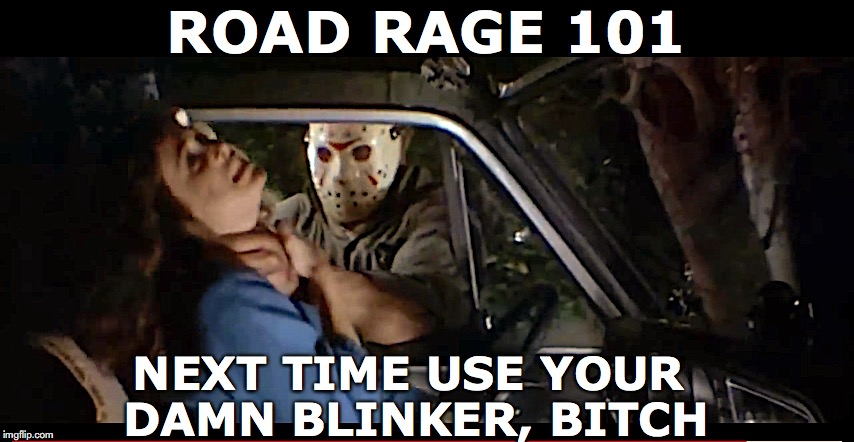 Real Driver's Ed | ROAD RAGE 101 NEXT TIME USE YOUR DAMN BLINKER, B**CH | image tagged in road rage,life lessons,driving,road safety,scary | made w/ Imgflip meme maker