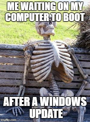 Waiting Skeleton Meme | ME WAITING ON MY COMPUTER TO BOOT AFTER A WINDOWS UPDATE | image tagged in memes,waiting skeleton | made w/ Imgflip meme maker
