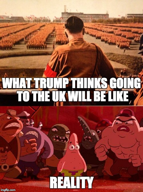 Trump's UK visit | WHAT TRUMP THINKS GOING TO THE UK WILL BE LIKE REALITY | image tagged in memes,donald trump,visit,uk | made w/ Imgflip meme maker