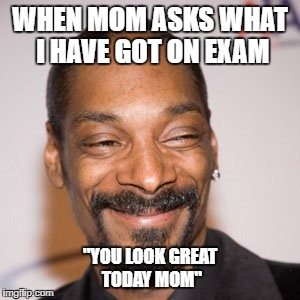 "Truth hurts |  WHEN MOM ASKS WHAT I HAVE GOT ON EXAM; ""YOU LOOK GREAT TODAY MOM"" 