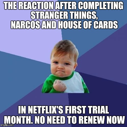 Success Kid Meme | THE REACTION AFTER COMPLETING STRANGER THINGS, NARCOS AND HOUSE OF CARDS IN NETFLIX'S FIRST TRIAL MONTH. NO NEED TO RENEW NOW | image tagged in memes,success kid,netflix,house of cards,stranger things,narcos | made w/ Imgflip meme maker