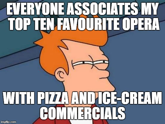Futurama Fry Meme | EVERYONE ASSOCIATES MY TOP TEN FAVOURITE OPERA WITH PIZZA AND ICE-CREAM COMMERCIALS | image tagged in memes,futurama fry | made w/ Imgflip meme maker