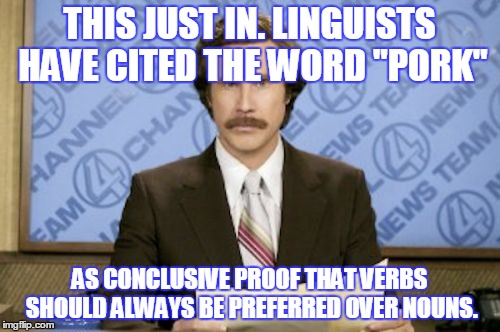 "THIS JUST IN. LINGUISTS HAVE CITED THE WORD ""PORK"" AS CONCLUSIVE PROOF THAT VERBS SHOULD ALWAYS BE PREFERRED OVER NOUNS. 