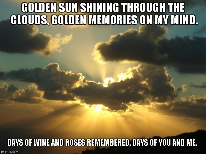 Days of Wine and Roses | GOLDEN SUN SHINING THROUGH THE CLOUDS, GOLDEN MEMORIES ON MY MIND. DAYS OF WINE AND ROSES REMEMBERED, DAYS OF YOU AND ME. | image tagged in golden sun,memories,clouds,wine and roses | made w/ Imgflip meme maker