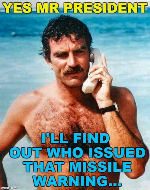 Trump puts the best man on the case... :) | YES MR PRESIDENT I'LL FIND OUT WHO ISSUED THAT MISSILE WARNING... | image tagged in magnum pi calling,memes,hawaii,magnum pi,trump,missile | made w/ Imgflip meme maker