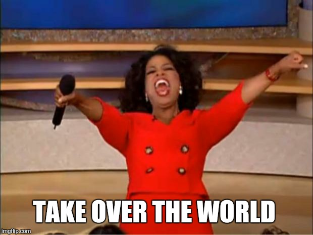 Oprah You Get A Meme | TAKE OVER THE WORLD | image tagged in memes,oprah you get a | made w/ Imgflip meme maker