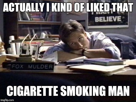 ACTUALLY I KIND OF LIKED THAT CIGARETTE SMOKING MAN | made w/ Imgflip meme maker