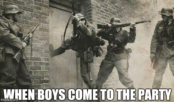 WHEN BOYS COME TO THE PARTY | image tagged in world war 2 | made w/ Imgflip meme maker